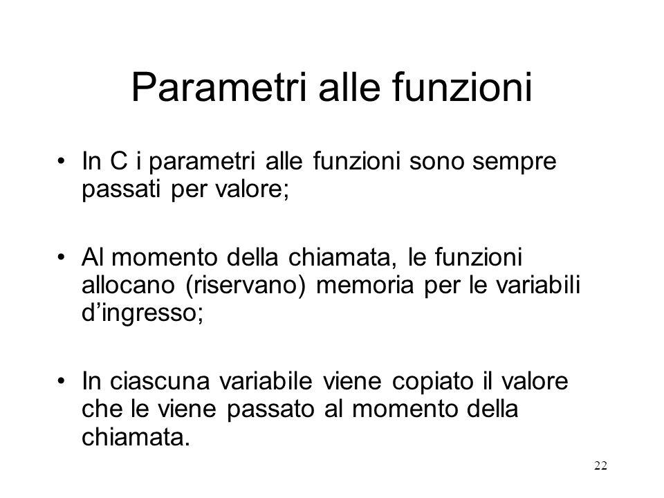 22 Parametri alle funzioni In C i parametri alle funzioni sono sempre passati per valore; Al momento della chiamata, le funzioni allocano (riservano)