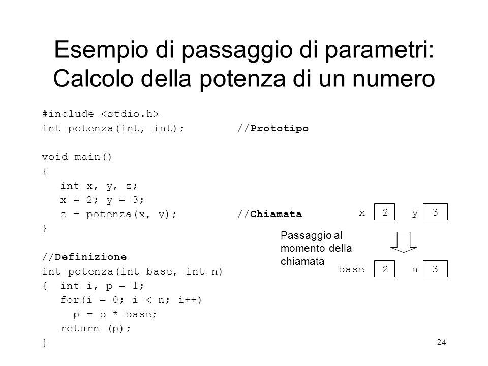 24 Esempio di passaggio di parametri: Calcolo della potenza di un numero #include int potenza(int, int); //Prototipo void main() { int x, y, z; x = 2;