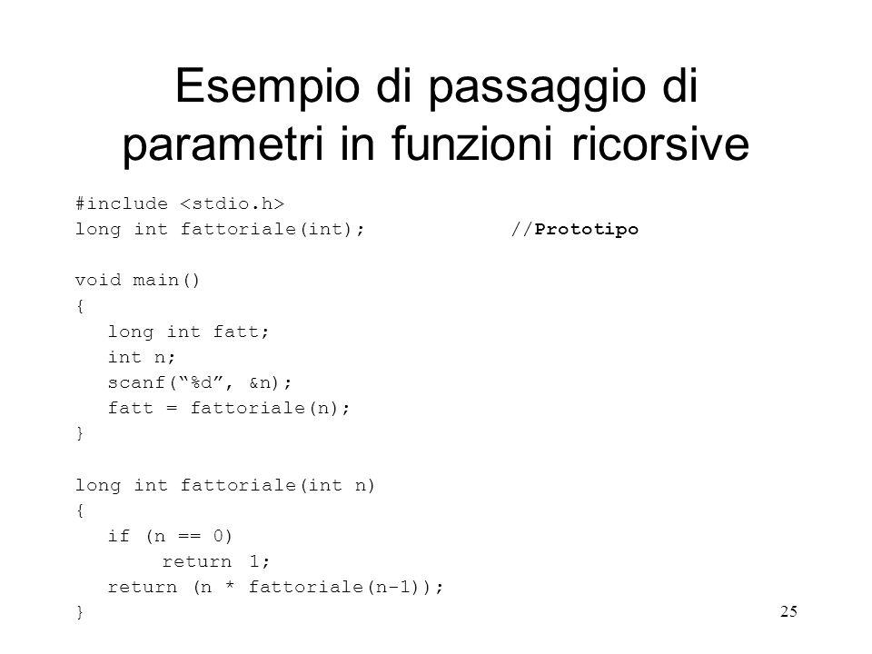 25 Esempio di passaggio di parametri in funzioni ricorsive #include long int fattoriale(int); //Prototipo void main() { long int fatt; int n; scanf(%d