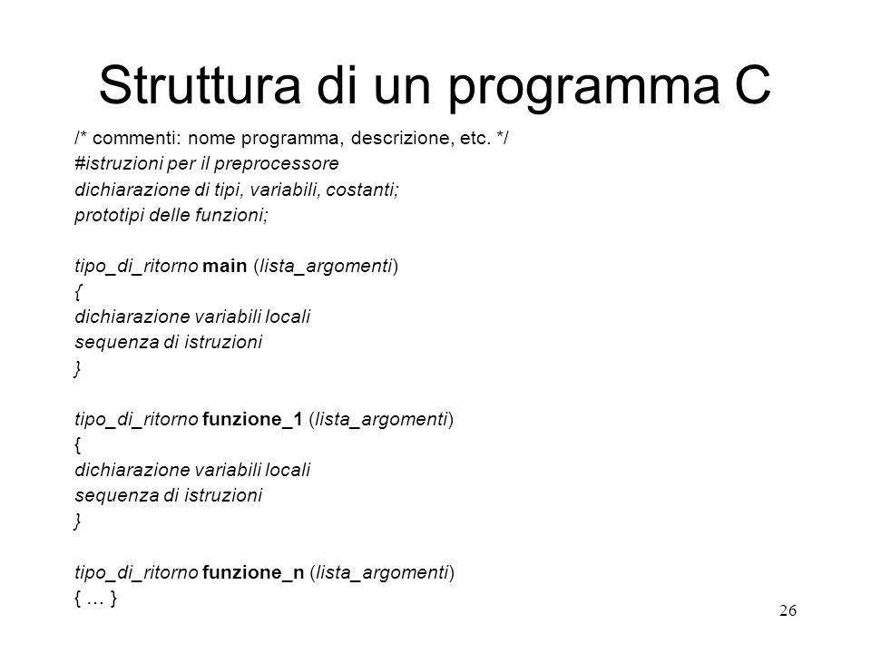 26 Struttura di un programma C /* commenti: nome programma, descrizione, etc. */ #istruzioni per il preprocessore dichiarazione di tipi, variabili, co