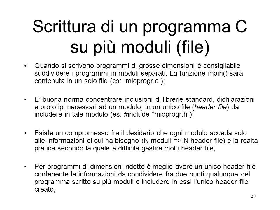 27 Scrittura di un programma C su più moduli (file) Quando si scrivono programmi di grosse dimensioni è consigliabile suddividere i programmi in modul