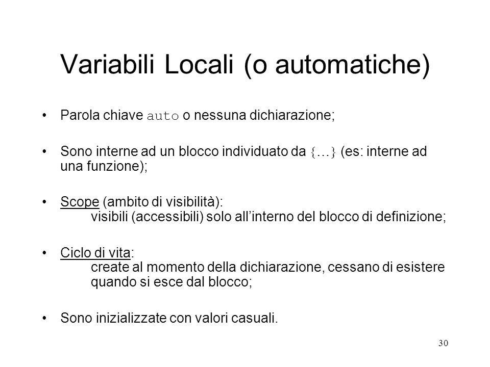 30 Variabili Locali (o automatiche) Parola chiave auto o nessuna dichiarazione; Sono interne ad un blocco individuato da … (es: interne ad una funzion