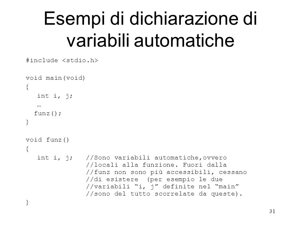 31 Esempi di dichiarazione di variabili automatiche #include void main(void) int i, j; … funz(); void funz() int i, j; //Sono variabili automatiche,ov