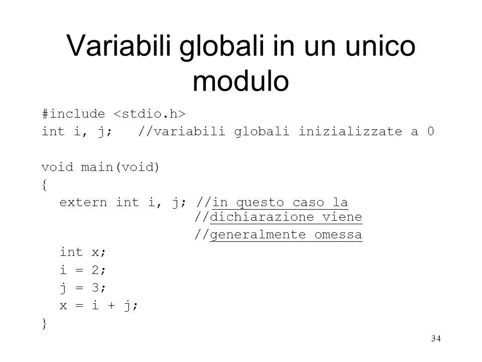 34 Variabili globali in un unico modulo #include int i, j; //variabili globali inizializzate a 0 void main(void) extern int i, j; //in questo caso la