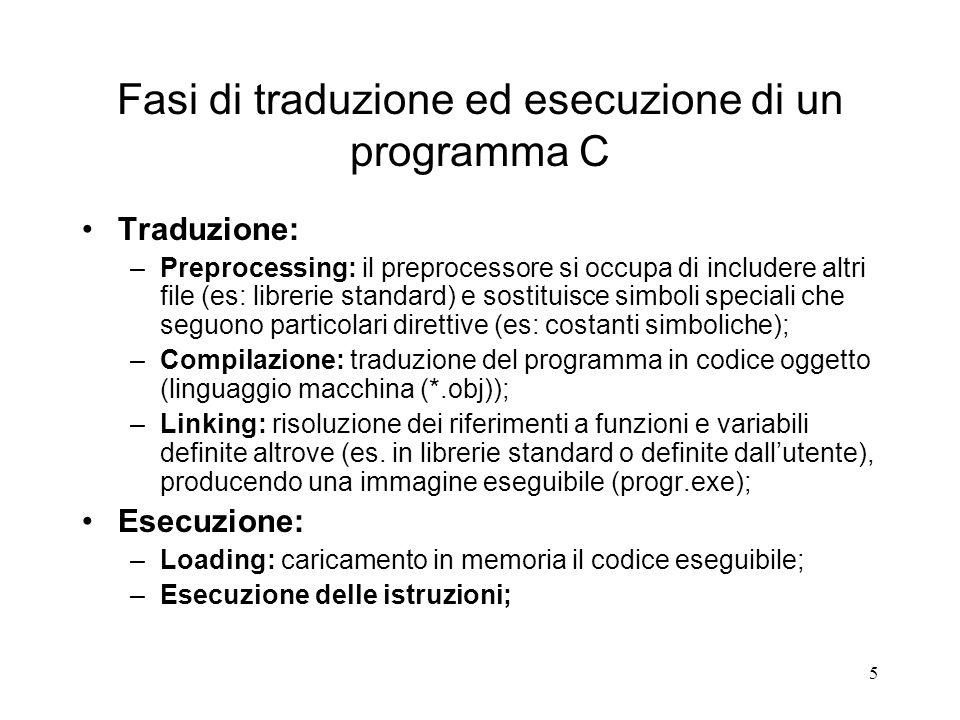 5 Fasi di traduzione ed esecuzione di un programma C Traduzione: –Preprocessing: il preprocessore si occupa di includere altri file (es: librerie stan