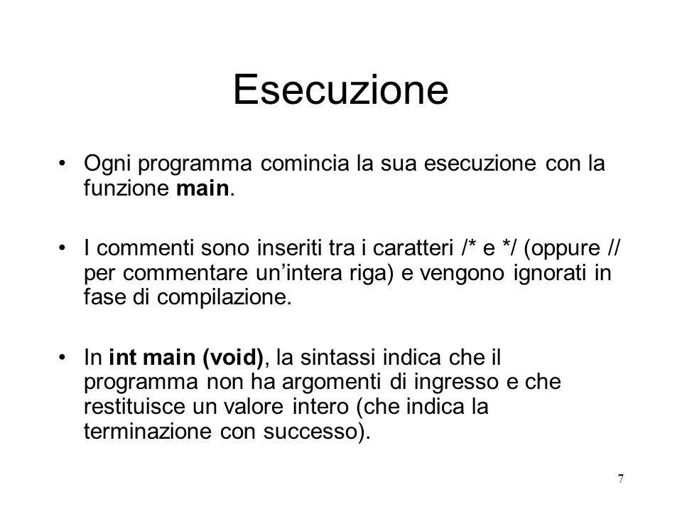 7 Esecuzione Ogni programma comincia la sua esecuzione con la funzione main. I commenti sono inseriti tra i caratteri /* e */ (oppure // per commentar