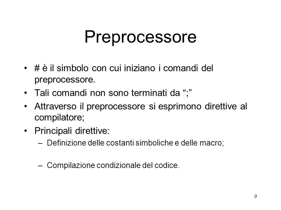 9 Preprocessore # è il simbolo con cui iniziano i comandi del preprocessore. Tali comandi non sono terminati da ; Attraverso il preprocessore si espri