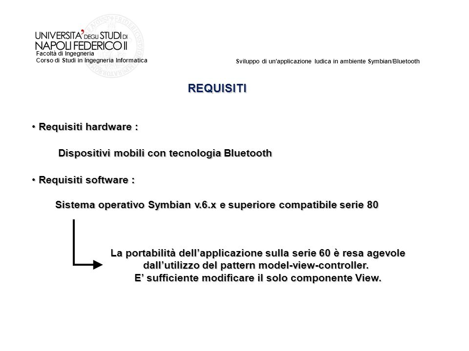 Sviluppo di unapplicazione ludica in ambiente Symbian/Bluetooth Facoltà di Ingegneria Corso di Studi in Ingegneria Informatica REQUISITI La portabilità dellapplicazione sulla serie 60 è resa agevole dallutilizzo del pattern model-view-controller.