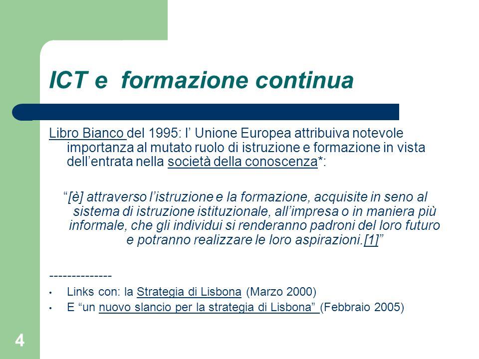 4 ICT e formazione continua Libro Bianco Libro Bianco del 1995: l Unione Europea attribuiva notevole importanza al mutato ruolo di istruzione e formazione in vista dellentrata nella società della conoscenza*:società della conoscenza [è] attraverso listruzione e la formazione, acquisite in seno al sistema di istruzione istituzionale, allimpresa o in maniera più informale, che gli individui si renderanno padroni del loro futuro e potranno realizzare le loro aspirazioni.[1][1] -------------- Links con: la Strategia di Lisbona (Marzo 2000)Strategia di Lisbona E un nuovo slancio per la strategia di Lisbona (Febbraio 2005)nuovo slancio per la strategia di Lisbona