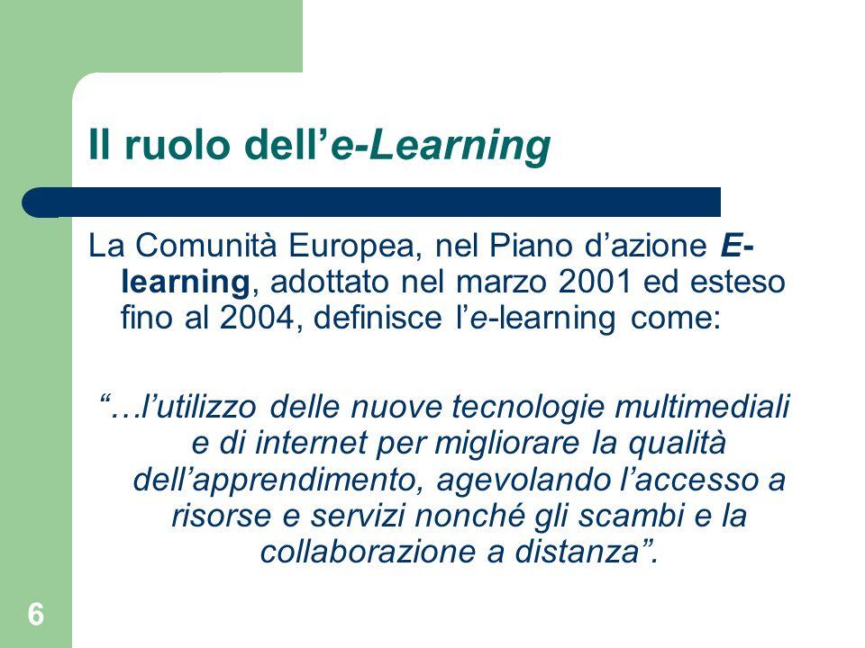 6 Il ruolo delle-Learning La Comunità Europea, nel Piano dazione E- learning, adottato nel marzo 2001 ed esteso fino al 2004, definisce le-learning come: …lutilizzo delle nuove tecnologie multimediali e di internet per migliorare la qualità dellapprendimento, agevolando laccesso a risorse e servizi nonché gli scambi e la collaborazione a distanza.