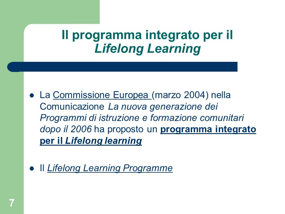 7 Il programma integrato per il Lifelong Learning La Commissione Europea (marzo 2004) nella Comunicazione La nuova generazione dei Programmi di istruzione e formazione comunitari dopo il 2006 ha proposto un programma integrato per il Lifelong learningCommissione Europea programma integrato per il Lifelong learning Il Lifelong Learning ProgrammeLifelong Learning Programme