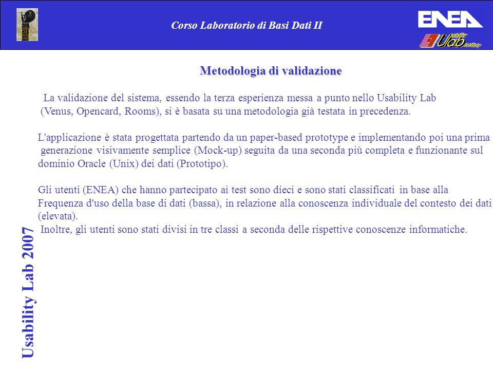 Usability Lab 2007 Corso Laboratorio di Basi Dati II Metodologia di validazione La validazione del sistema, essendo la terza esperienza messa a punto nello Usability Lab (Venus, Opencard, Rooms), si è basata su una metodologia già testata in precedenza.