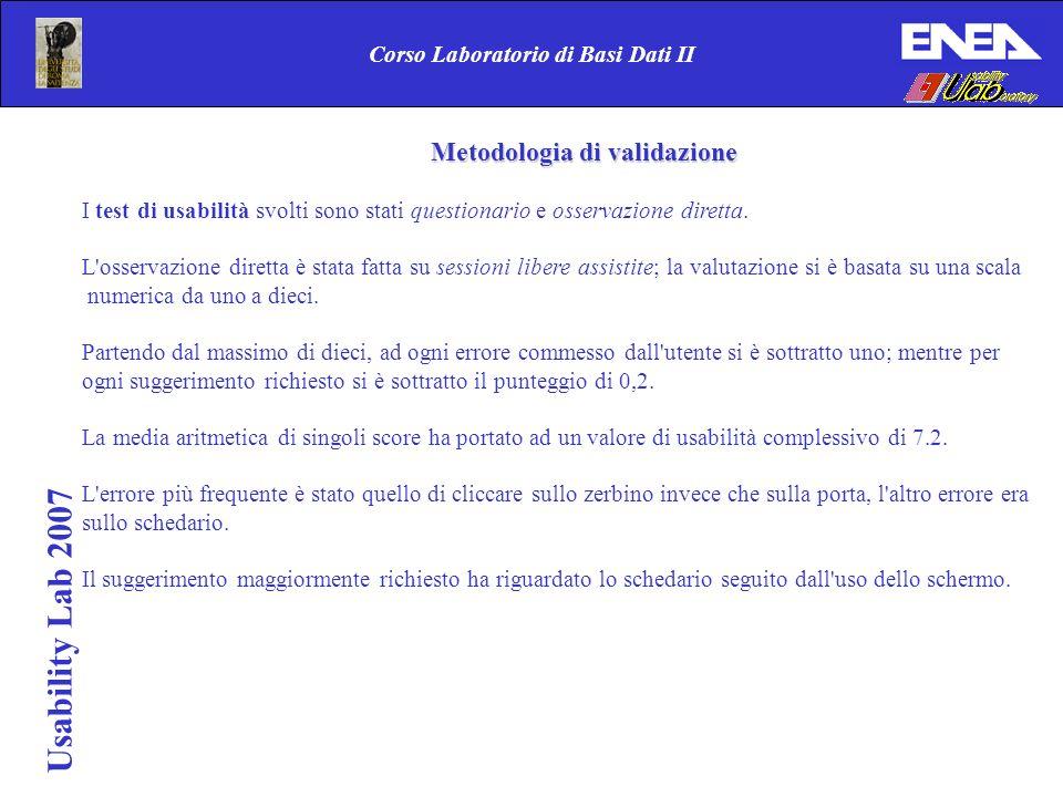 Usability Lab 2007 Corso Laboratorio di Basi Dati II Metodologia di validazione I test di usabilità svolti sono stati questionario e osservazione diretta.