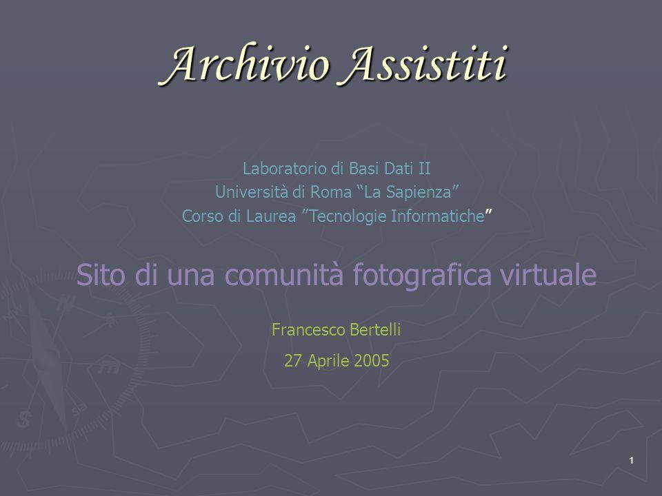 1 Archivio Assistiti Laboratorio di Basi Dati II Università di Roma La Sapienza Corso di Laurea Tecnologie Informatiche Sito di una comunità fotografica virtuale Francesco Bertelli 27 Aprile 2005