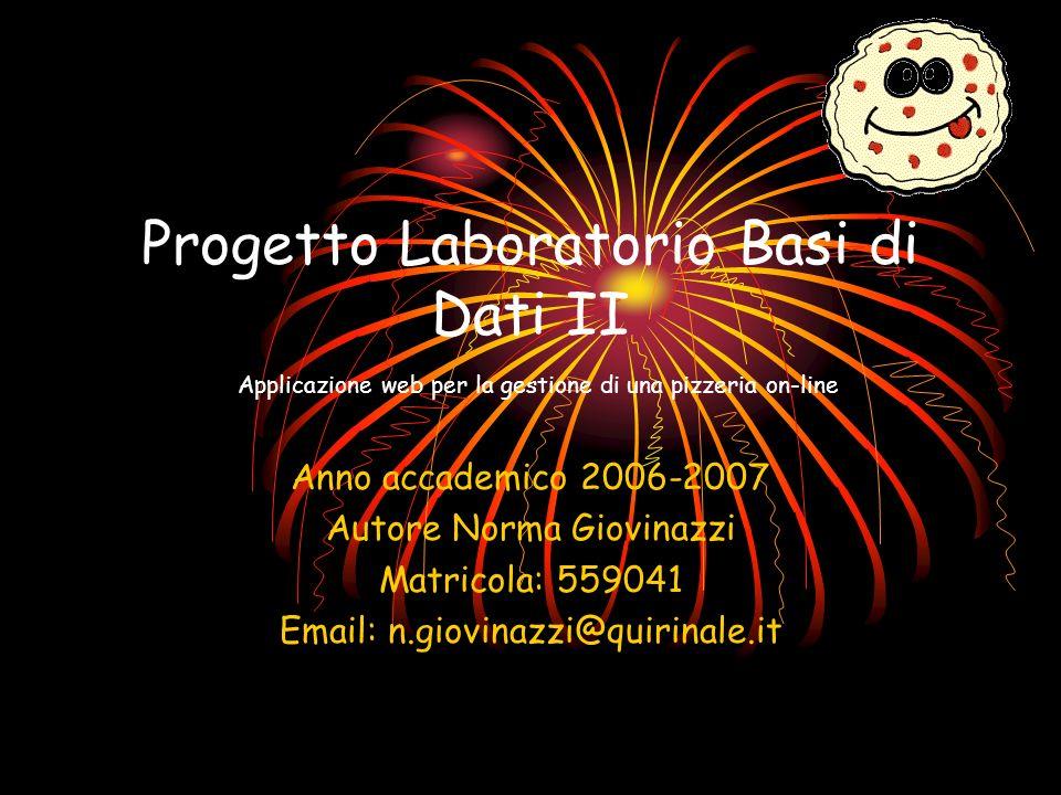 Progetto Laboratorio Basi di Dati II Applicazione web per la gestione di una pizzeria on-line Anno accademico 2006-2007 Autore Norma Giovinazzi Matricola: 559041 Email: n.giovinazzi@quirinale.it