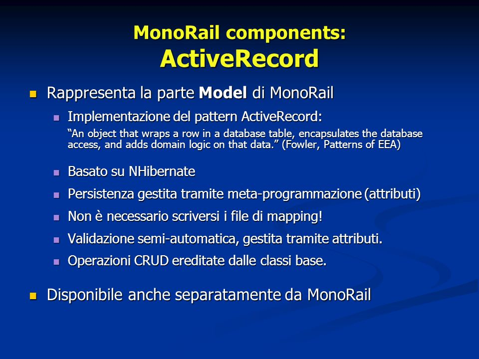 Rappresenta la parte Model di MonoRail Rappresenta la parte Model di MonoRail Implementazione del pattern ActiveRecord: Implementazione del pattern ActiveRecord: An object that wraps a row in a database table, encapsulates the database access, and adds domain logic on that data.