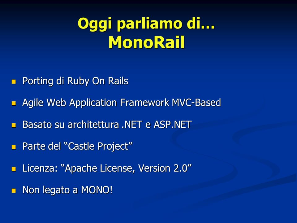 Porting di Ruby On Rails Porting di Ruby On Rails Agile Web Application Framework MVC-Based Agile Web Application Framework MVC-Based Basato su architettura.NET e ASP.NET Basato su architettura.NET e ASP.NET Parte del Castle Project Parte del Castle Project Licenza: Apache License, Version 2.0 Licenza: Apache License, Version 2.0 Non legato a MONO.