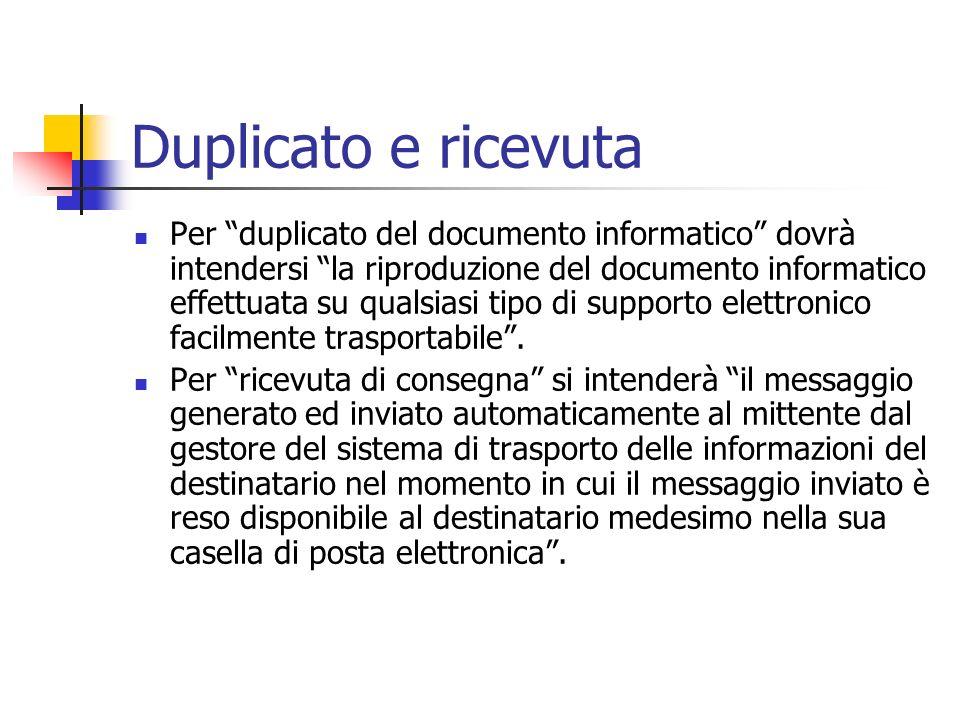 Duplicato e ricevuta Per duplicato del documento informatico dovrà intendersi la riproduzione del documento informatico effettuata su qualsiasi tipo d