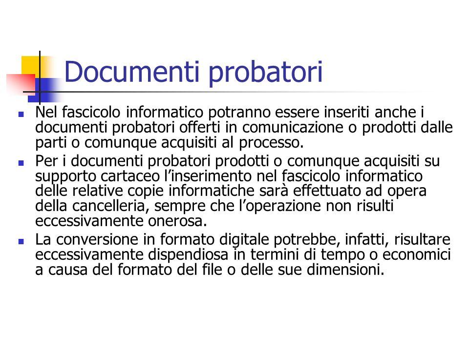 Documenti probatori Nel fascicolo informatico potranno essere inseriti anche i documenti probatori offerti in comunicazione o prodotti dalle parti o c