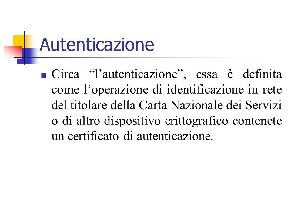 Autenticazione Circa lautenticazione, essa è definita come loperazione di identificazione in rete del titolare della Carta Nazionale dei Servizi o di