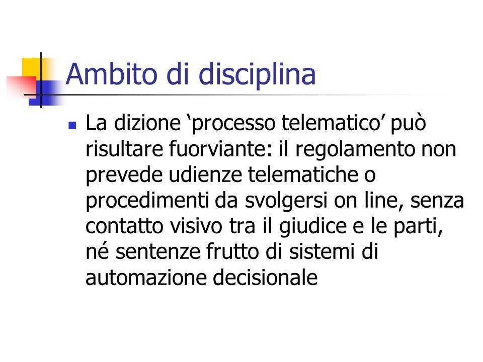 Ambito di disciplina La dizione processo telematico può risultare fuorviante: il regolamento non prevede udienze telematiche o procedimenti da svolger