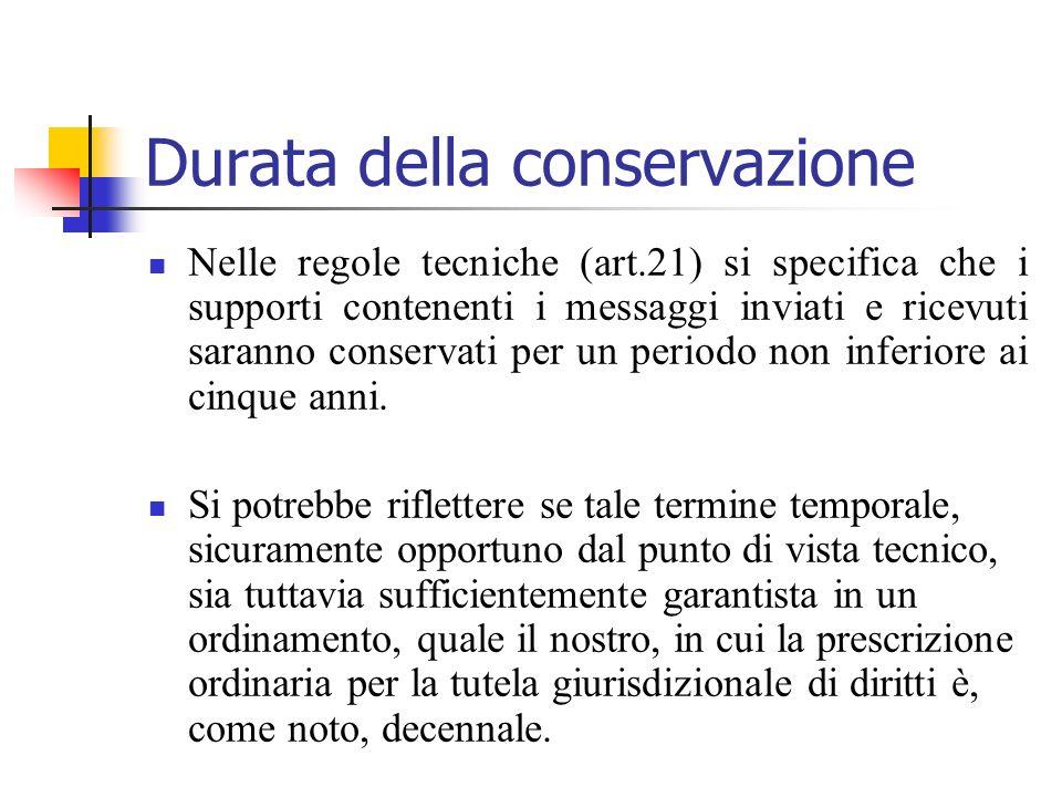 Durata della conservazione Nelle regole tecniche (art.21) si specifica che i supporti contenenti i messaggi inviati e ricevuti saranno conservati per