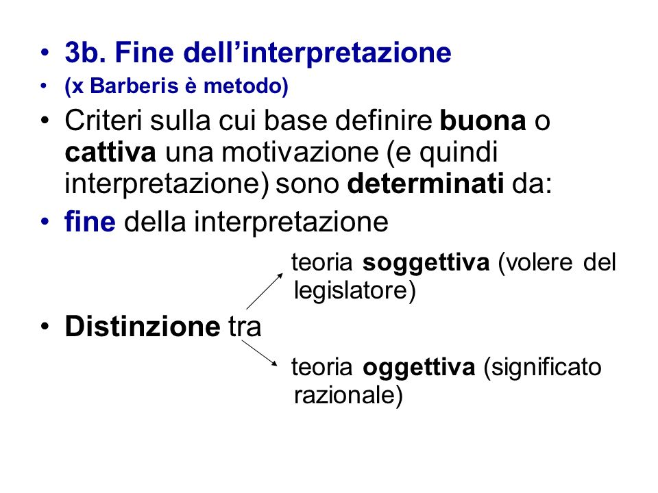 3b. Fine dellinterpretazione (x Barberis è metodo) Criteri sulla cui base definire buona o cattiva una motivazione (e quindi interpretazione) sono det