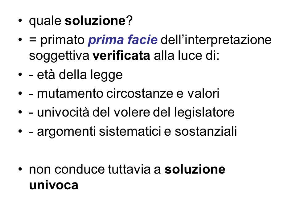 quale soluzione? = primato prima facie dellinterpretazione soggettiva verificata alla luce di: - età della legge - mutamento circostanze e valori - un