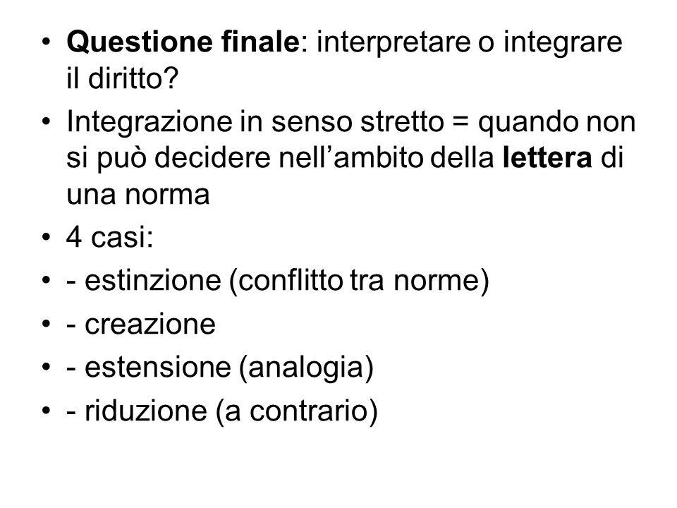 Questione finale: interpretare o integrare il diritto? Integrazione in senso stretto = quando non si può decidere nellambito della lettera di una norm