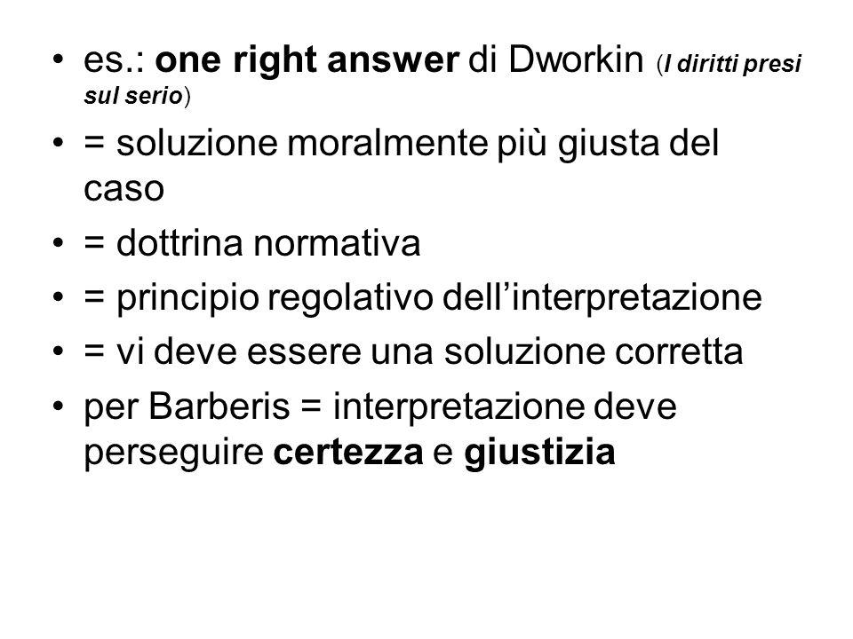 es.: one right answer di Dworkin (I diritti presi sul serio) = soluzione moralmente più giusta del caso = dottrina normativa = principio regolativo de