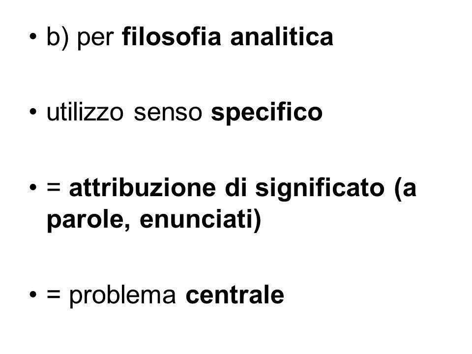 b) per filosofia analitica utilizzo senso specifico = attribuzione di significato (a parole, enunciati) = problema centrale