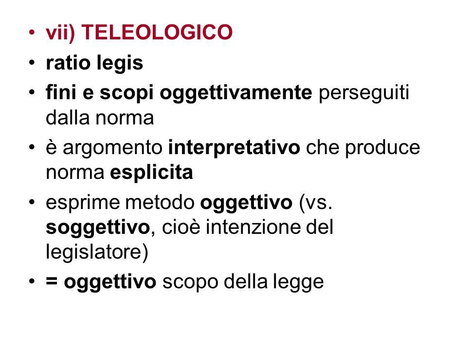 vii) TELEOLOGICO ratio legis fini e scopi oggettivamente perseguiti dalla norma è argomento interpretativo che produce norma esplicita esprime metodo