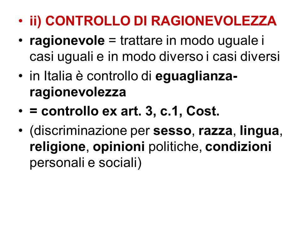 ii) CONTROLLO DI RAGIONEVOLEZZA ragionevole = trattare in modo uguale i casi uguali e in modo diverso i casi diversi in Italia è controllo di eguaglia