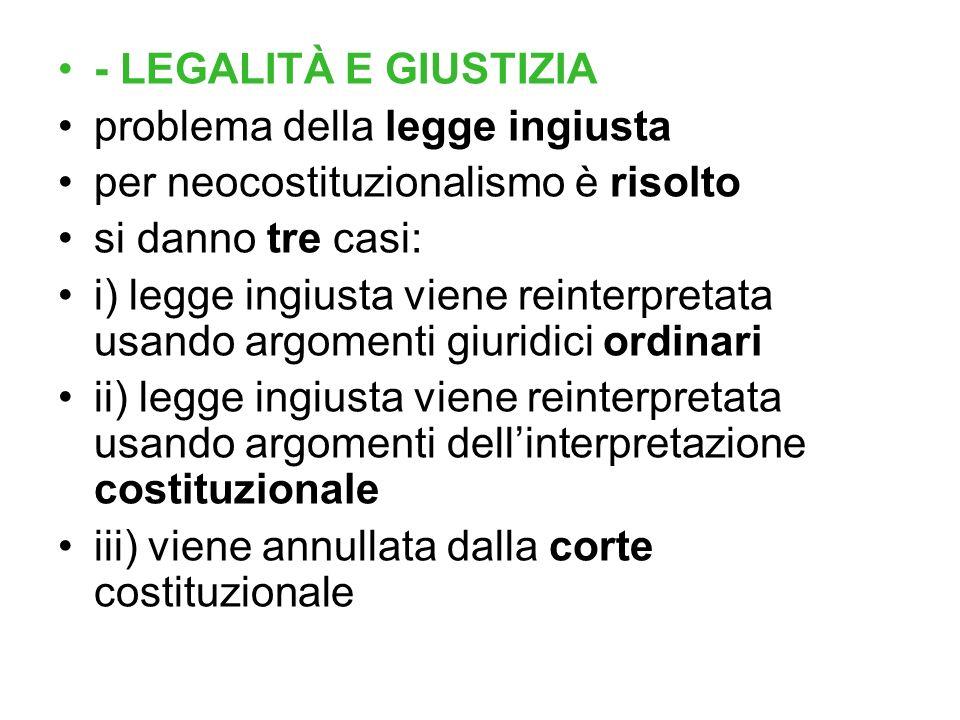 - LEGALITÀ E GIUSTIZIA problema della legge ingiusta per neocostituzionalismo è risolto si danno tre casi: i) legge ingiusta viene reinterpretata usan