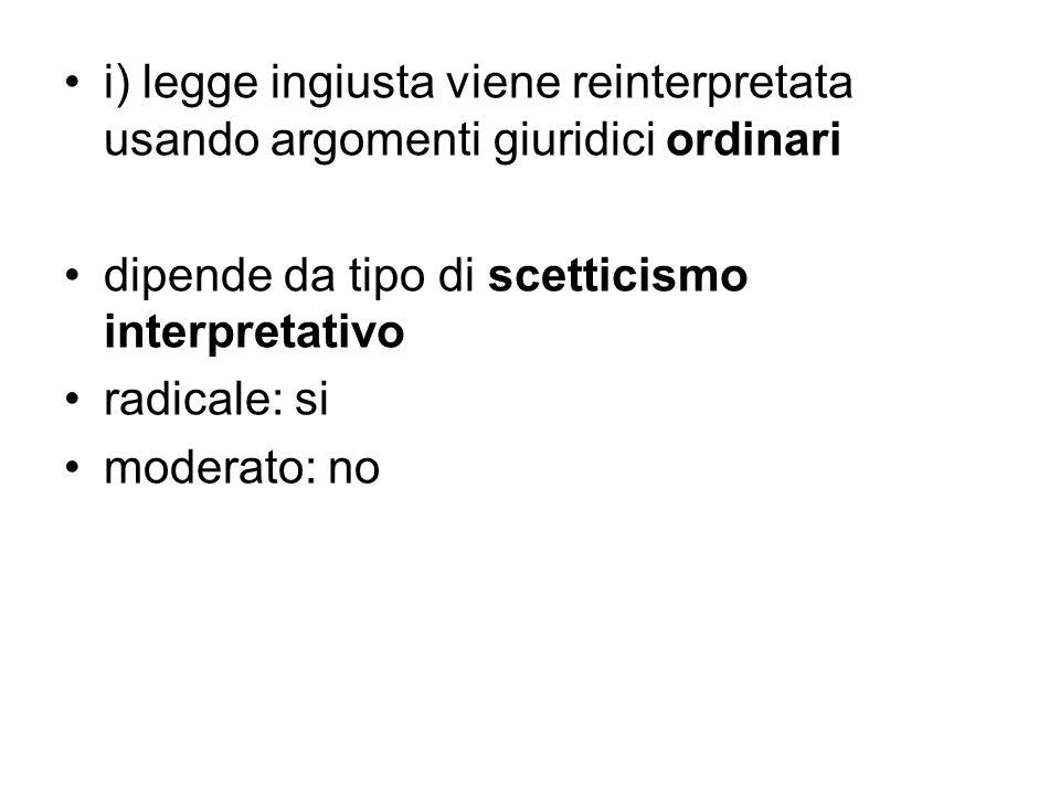 i) legge ingiusta viene reinterpretata usando argomenti giuridici ordinari dipende da tipo di scetticismo interpretativo radicale: si moderato: no