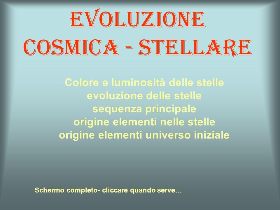 Evoluzione cosmica - stellare Schermo completo- cliccare quando serve… Colore e luminosità delle stelle evoluzione delle stelle sequenza principale or