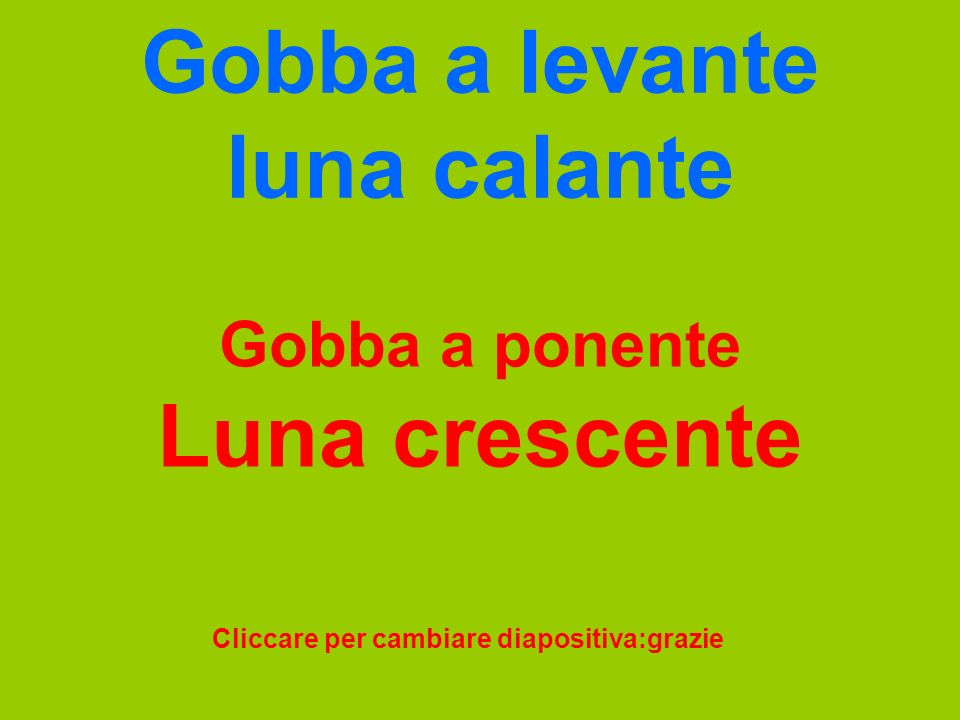 Gobba a levante luna calante Gobba a ponente Luna crescente Cliccare per cambiare diapositiva:grazie