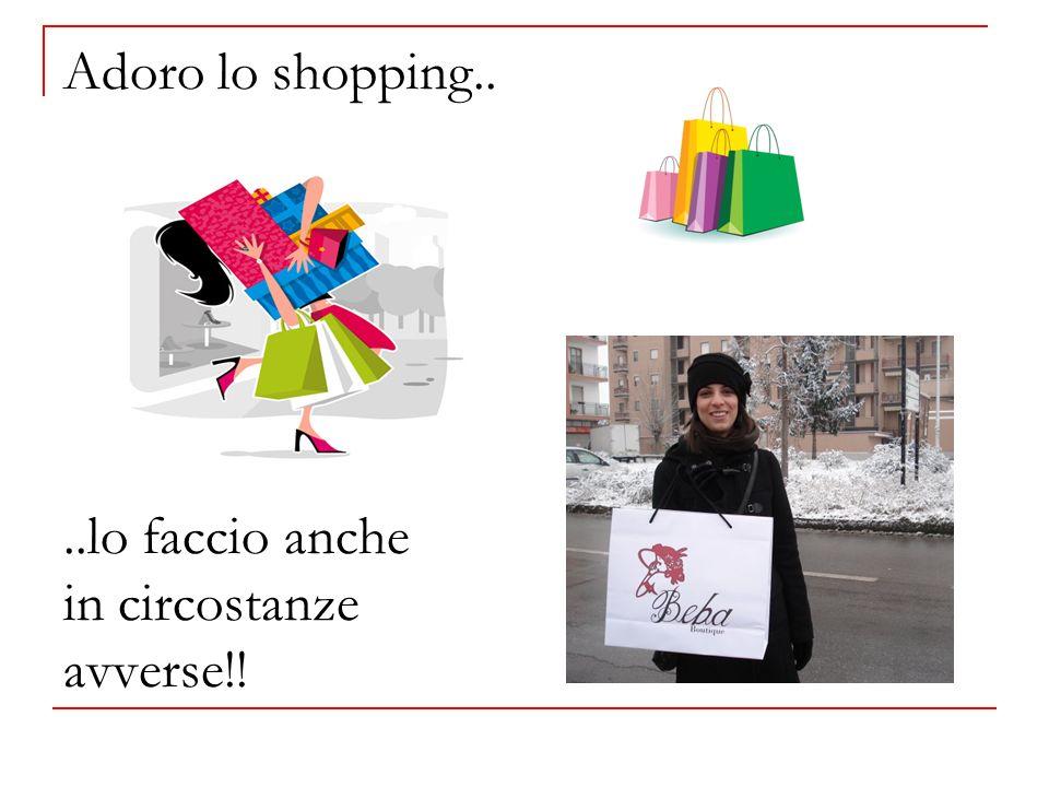 Adoro lo shopping....lo faccio anche in circostanze avverse!!