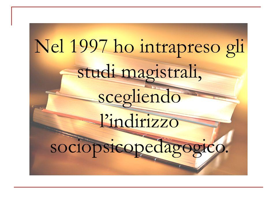 Nel 1997 ho intrapreso gli studi magistrali, scegliendo lindirizzo sociopsicopedagogico.