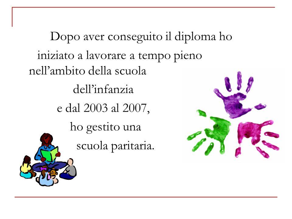 Dopo aver conseguito il diploma ho iniziato a lavorare a tempo pieno nellambito della scuola dellinfanzia e dal 2003 al 2007, ho gestito una scuola paritaria.
