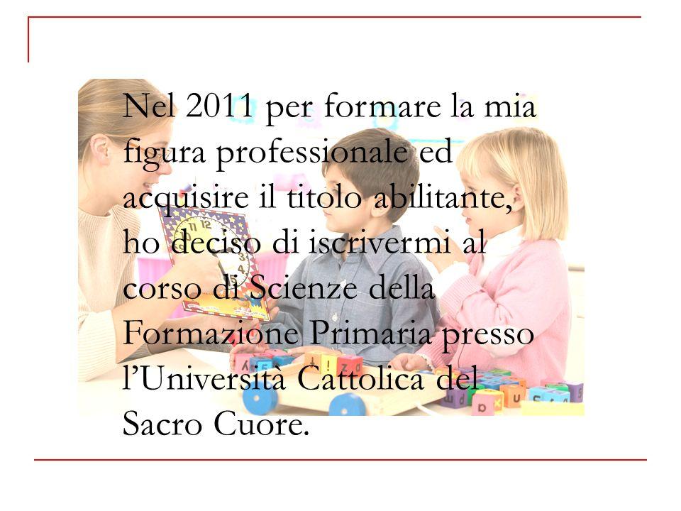 Nel 2011 per formare la mia figura professionale ed acquisire il titolo abilitante, ho deciso di iscrivermi al corso di Scienze della Formazione Primaria presso lUniversità Cattolica del Sacro Cuore.