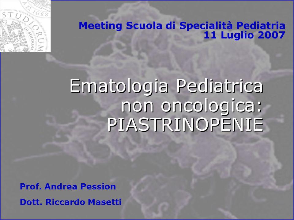 Ematologia Pediatrica non oncologica: PIASTRINOPENIE Meeting Scuola di Specialità Pediatria 11 Luglio 2007 Prof.