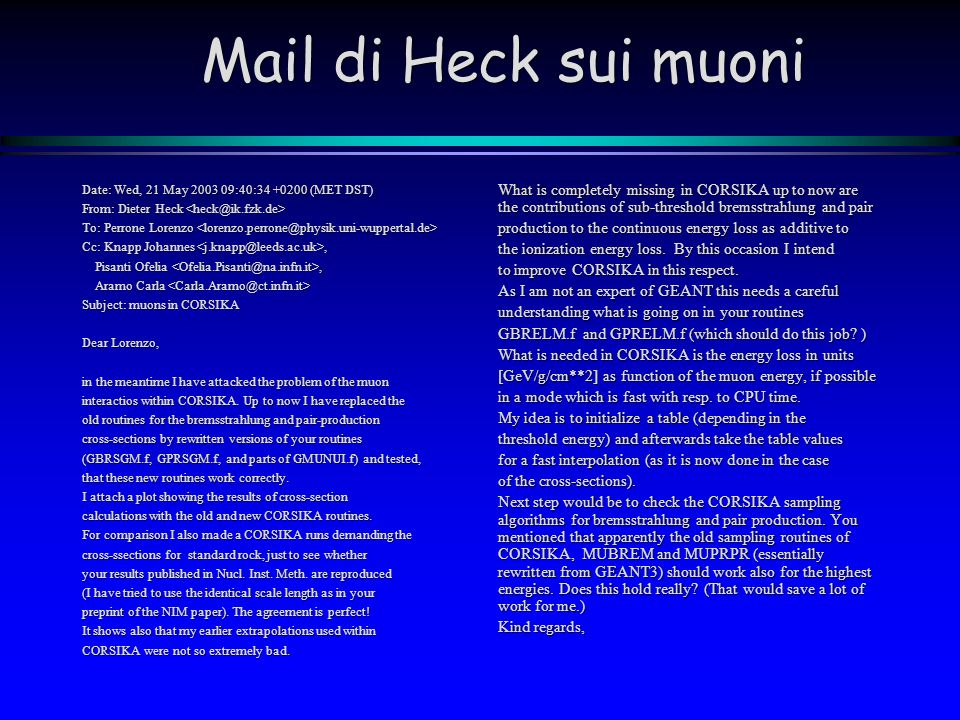 Mail di Heck sui muoni Date: Wed, 21 May 2003 09:40:34 +0200 (MET DST) From: Dieter Heck From: Dieter Heck To: Perrone Lorenzo To: Perrone Lorenzo Cc: Knapp Johannes, Pisanti Ofelia, Pisanti Ofelia, Aramo Carla Aramo Carla Subject: muons in CORSIKA Dear Lorenzo, in the meantime I have attacked the problem of the muon interactios within CORSIKA.