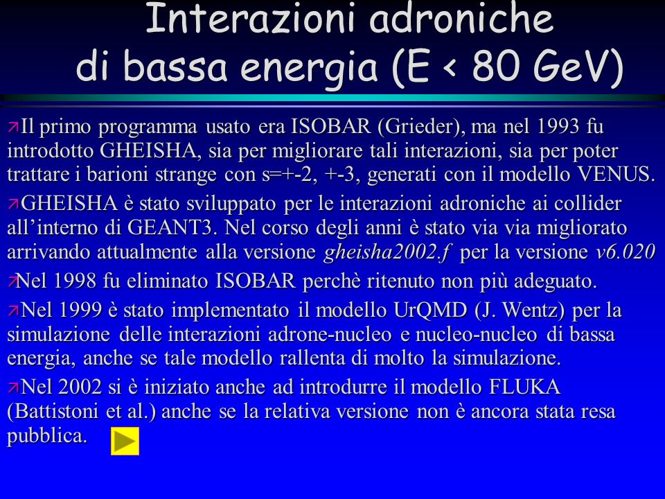 Interazioni adroniche di bassa energia (E < 80 GeV) Il primo programma usato era ISOBAR (Grieder), ma nel 1993 fu introdotto GHEISHA, sia per migliora