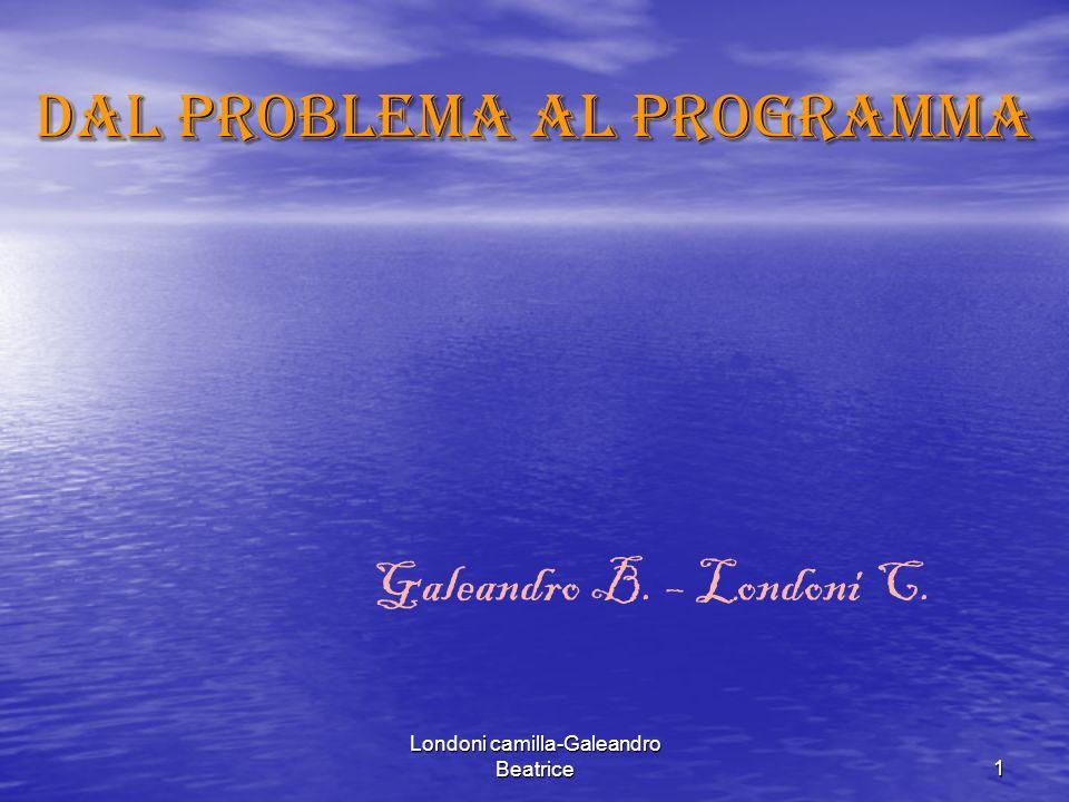 Londoni camilla-Galeandro Beatrice1 Dal problema al programma Galeandro B. – Londoni C.