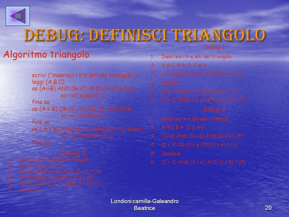 Londoni camilla-Galeandro Beatrice20 Debug: definisci triangolo Algoritmo triangolo scrivi (inserisci i tre lati del triangolo); leggi (A,B,C); se (A<>B) AND (B<>C) AND (A<>C) allora scrivi(scaleno); fine se se (A = B) OR (B = C) OR (A = C) allora scrivi (isoscele); fine se se ( A = B) AND (B = C) AND (A = C) allora scrivi (equilatero); fine se Debug 1 1.Inserisci i tre lati del triangolo 2.A 2, B 3, C 6 3.(2<>3) AND (3<>6) AND (2<>6) .