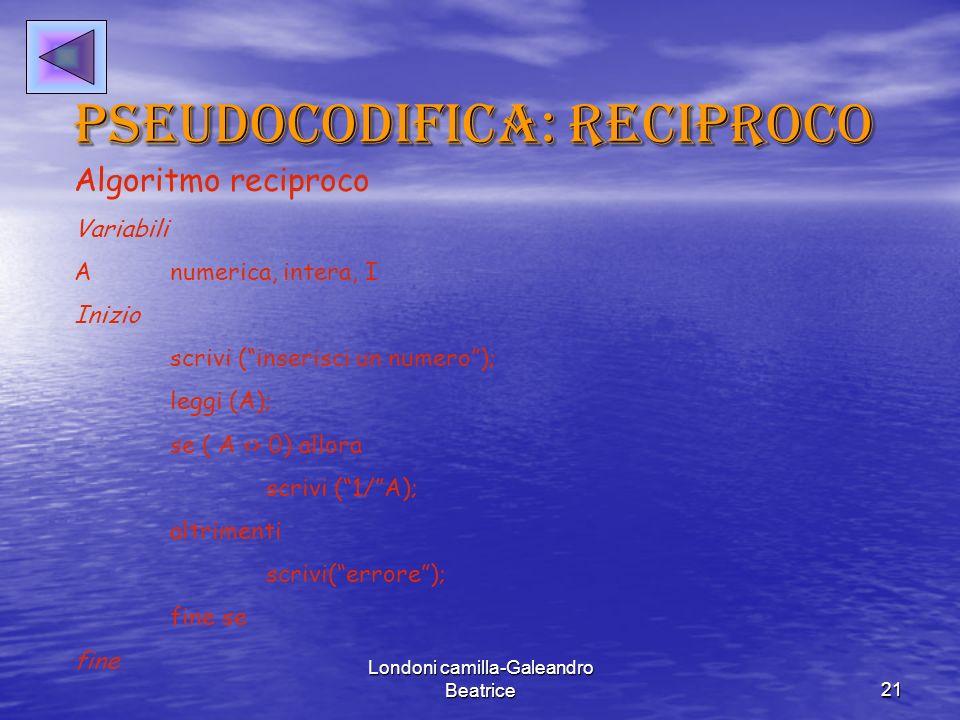 Londoni camilla-Galeandro Beatrice21 Pseudocodifica: reciproco Algoritmo reciproco Variabili Anumerica, intera, I Inizio scrivi (inserisci un numero); leggi (A); se ( A <> 0) allora scrivi (1/A); altrimenti scrivi(errore); fine se fine
