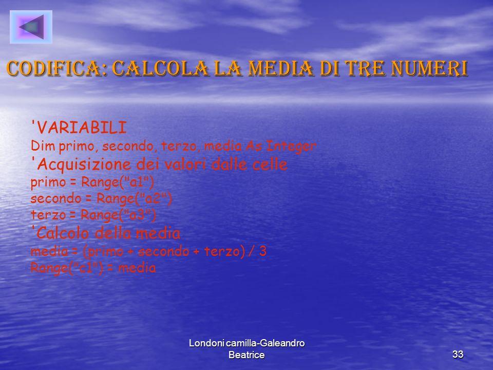 Londoni camilla-Galeandro Beatrice33 Codifica: calcola la media di tre numeri VARIABILI Dim primo, secondo, terzo, media As Integer Acquisizione dei valori dalle celle primo = Range( a1 ) secondo = Range( a2 ) terzo = Range( a3 ) Calcolo della media media = (primo + secondo + terzo) / 3 Range( c1 ) = media