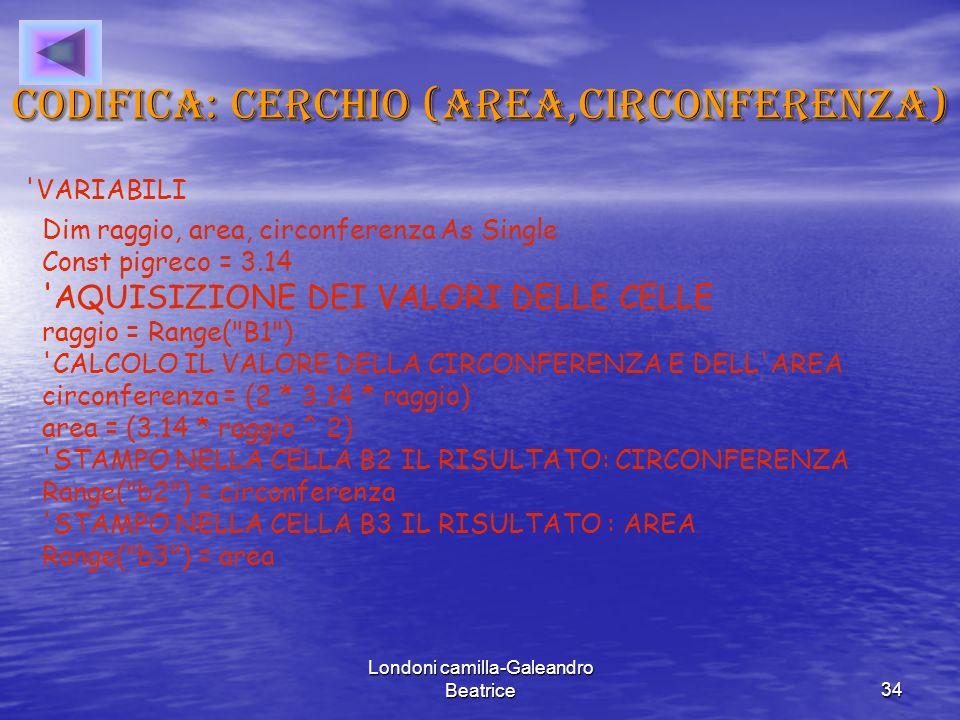 Londoni camilla-Galeandro Beatrice34 Codifica: cerchio (area,circonferenza) VARIABILI Dim raggio, area, circonferenza As Single Const pigreco = 3.14 AQUISIZIONE DEI VALORI DELLE CELLE raggio = Range( B1 ) CALCOLO IL VALORE DELLA CIRCONFERENZA E DELL AREA circonferenza = (2 * 3.14 * raggio) area = (3.14 * raggio ^ 2) STAMPO NELLA CELLA B2 IL RISULTATO: CIRCONFERENZA Range( b2 ) = circonferenza STAMPO NELLA CELLA B3 IL RISULTATO : AREA Range( b3 ) = area
