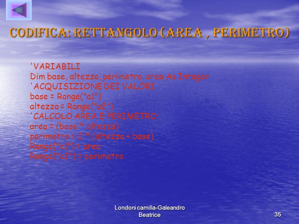 Londoni camilla-Galeandro Beatrice35 Codifica: rettangolo (area, perimetro) VARIABILI Dim base, altezza, perimetro, area As Integer ACQUISIZIONE DEI VALORI base = Range( a1 ) altezza = Range( a2 ) CALCOLO AREA E PERIMETRO area = (base * altezza) perimetro = 2 * (altezza + base) Range( c1 ) = area Range( c2 ) = perimetro